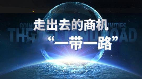 一带一路战略引领中国企业走出去——抢占先机 借势腾飞